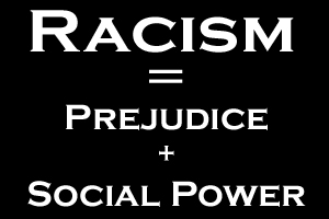 Racism is Prejudice plus Power