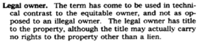"Their terminology ""legal owner"" did not show up in Black's Law Dictionary until the 1979 edition. Notice that ""the title may actually carry no rights to the property."""