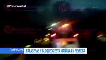 registran, balaceras, bloqueos, Reynosa