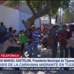 En Tijuana no hay recursos para atender a los migrantes, dice el alcalde