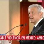 AMLO lamenta la violencia que se vive en México