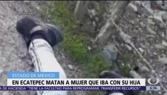 Asesinan a mujer que iba con su hija en Ecatepec, Edomex