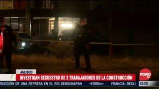 jalisco investiga secuestro de trabajadores de la construccion