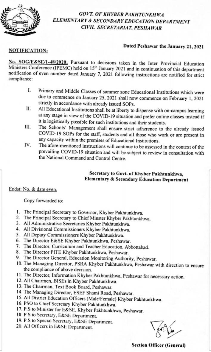 No. SOG / E & SE / 1-18 / 2020 : Pursuant to decisions taken in the Inter Provincial Education Ministers Conference ( IPEMC ) held on 15th January 2021 and in continuation of this department notification of even number dated January 7 , 2021 following instructions are notified for strict compliance : I. II . III . Primary and Middle Classes of summer zone Educational Institutions which were due to commence on January 25 , 2021 shall now commence on February 1 , 2021 strictly in accordance with already issued SOPs . All Educational Institutions shall be at liberty to dispense with on - campus learning at any stage in view of the COVID - 19 situation and prefer online classes instead if it is logistically possible for such institutions and their students . The chools ' Management shall ensure strict adherence to the already issued COVID - 19 SOPs for the staff , students and all those who work or are present in any capacity within the premises of Educational Institutions . The afore - mentioned instructions will continue to be assessed in the context of the prevailing COVID - 19 situation and will be subject to review in consultation with the National Command and Control Centre . IV . Secretary to Govt . of Khyber Elementary & Secondary