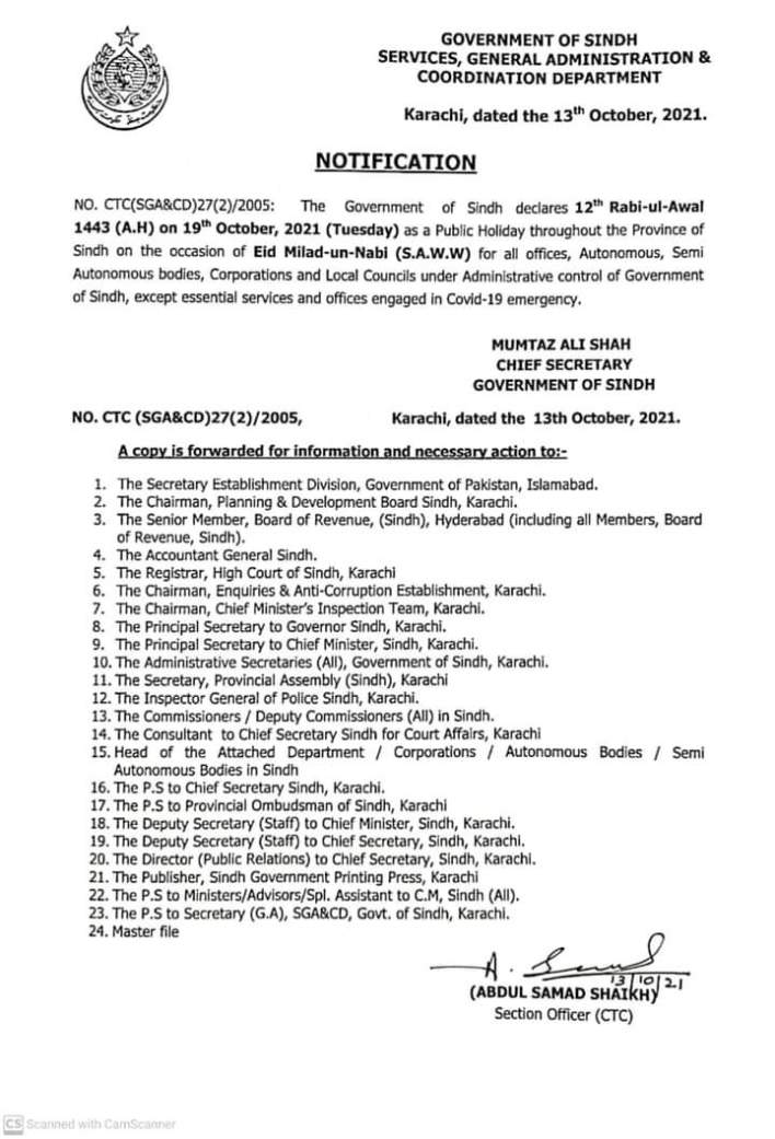NO . CTC ( SGA & CD ) 27 ( 2 ) / 2005 : The Government of Sindh declares 12th Rabi - ul - Awal 1443 ( A.H ) on 19th October , 2021 ( Tuesday ) as a Public Holiday throughout the Province of Sindh on the occasion of Eid Milad - un - Nabi ( S.A.W.W ) for all offices , Autonomous , Semi Autonomous bodies , Corporations and Local Councils under Administrative control of Government of Sindh , except essential services and offices engaged in Covid - 19 emergency . NO 1. The Secretary Establishment Division Government of Pakistan , Islamabad . 2. The Chairman , Planning & Development Board Sindh , Karachi . 3. The Senior Member , Board of Revenue , ( Sindh ) , Hyderabad ( including all Members , Board of Revenue , Sindh ) . 4. The Accountant General Sindh . 5. The Registrar , High Court of Sindh , Karachi 6. The Chairman , Enquiries & Anti - Corruption Establishment , Karachi . 7. The Chairman , Chief Minister's Inspection Team , Karachi . 8. The Principal Secretary to Governor Sindh , Karachi . 9. The Principal Secretary to Chief Minister , Sindh , Karachi . 10. The Administrative Secretaries ( All ) , Government of Sindh , Karachi . 11. The Secretary , Provincial Assembly ( Sindh ) , Karachi 12. The Inspector General of Police Sindh , Karachi . 13. The Commissioners / Deputy Commissioners ( All ) in Sindh . 14. The Consultant to Chief Secretary Sindh for Court Affairs , Karachi 15. Head of the Attached Department Corporations / Autonomous Bodies / Semi Autonomous Bodies in Sindh 16. The P.S to Chief Secretary Sindh , Karachi . 17. The P.S to Provincial Ombudsman of Sindh , Karachi 18. The Deputy Secretary ( Staff ) to Chief Minister , Sindh , Karachi . 19. The Deputy Secretary ( Staff ) to Chief Secretary , Sindh , Karachi . 20. The Director ( Public Relations ) to Chief Secretary , Sindh , Karachi . 21. The Publisher , Sindh Government Printing Press , Karachi 22. The P.S to Ministers / Advisors / Spl . Assistant to C.M , Sindh ( All ) . 23. The P.S to Secretary ( G.A )