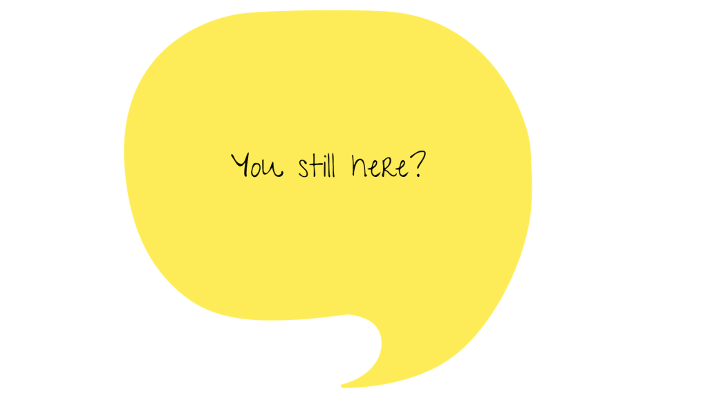 Yellow word bubble with the text: You still here?