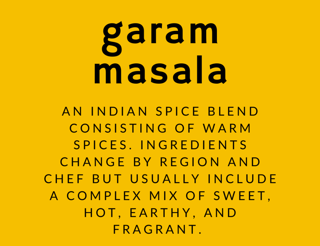 "Graphic with text: ""garam masala. An Indian spice blend consisting of warm spices. Ingredients change by region and chef but usually include a complex mix of sweet, hot, earthy, and fragrant."