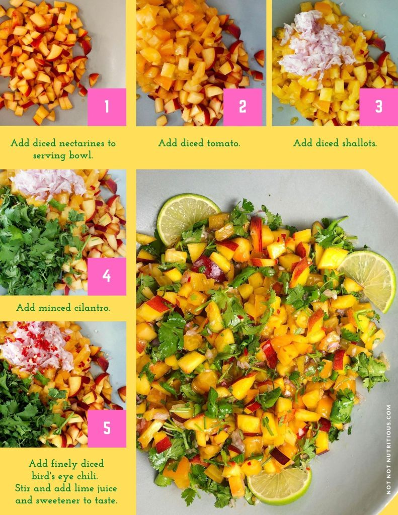 Steps for making Nectarine Salsa: Add diced nectarines to serving bowl. Add diced tomato, then diced shallots, and minced cilantro. Stir in the finely diced bird's eye chili. Finally stir in lime juice and sweetener to taste.