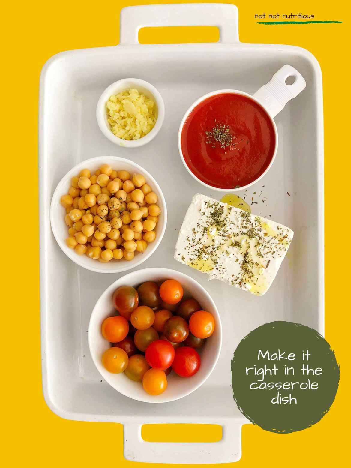 Top-down view of white casserole dish with ingredients for making Chickpea Feta Bake. From the top left:  minced garlic, tomato sauce, feta cheese (drizzled with olive oil and dried mint), cherry tomatoes, chickpeas. Text reads: Make it right in the casserole dish.
