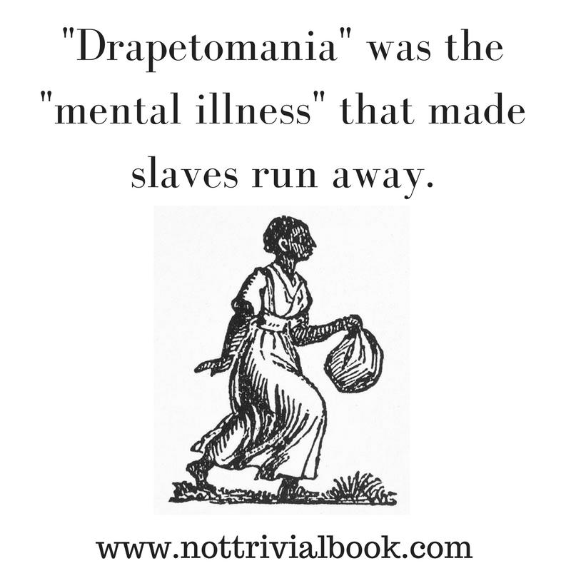 "Drapetomania was the ""mental illness"" that made slaves run away."