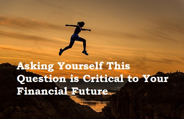 Asking yourself this question is critical to your financial future