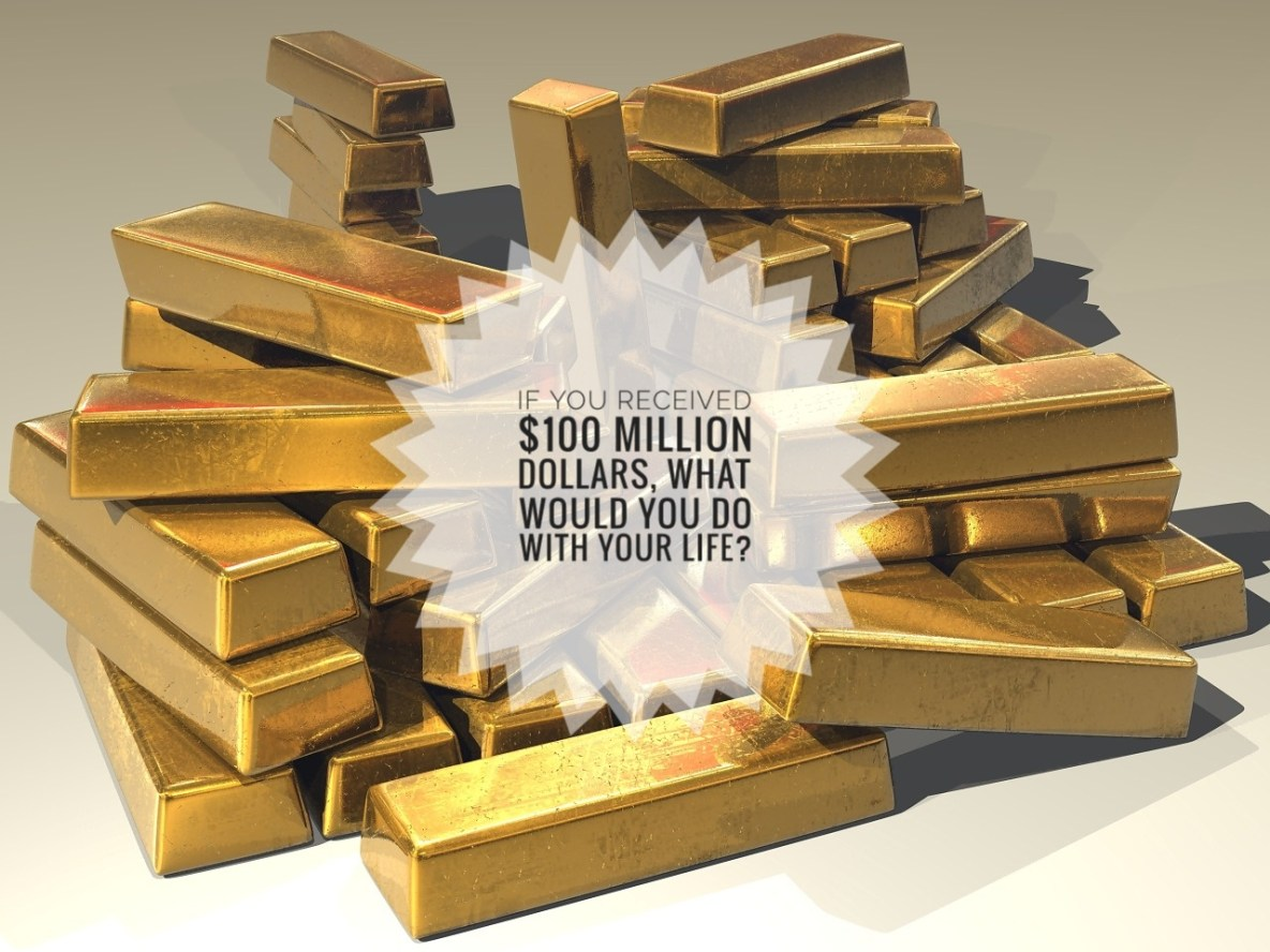 If You Received $100 Million Dollars, What Would You Do With