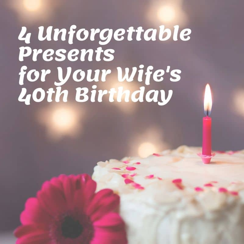4 Unforgettable Presents For Your Wife S 40th Birthday