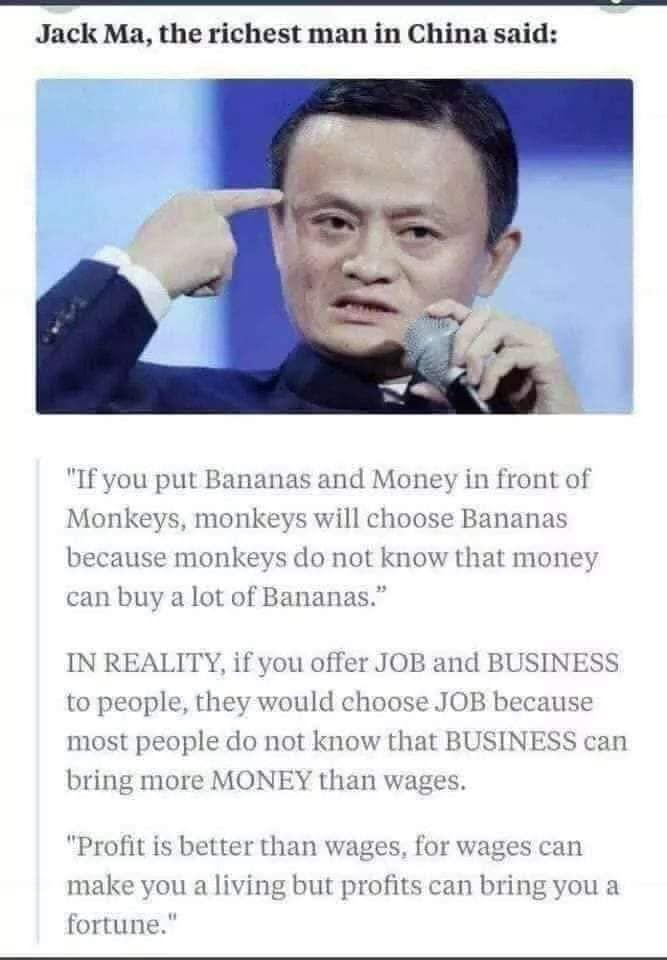 """If you put Bananas and money in front of Monkeys, the monkeys will choose the bananas, because monkeys do not understand that money can buy a whole lot of bananas! In reality, if you offer a job or a business to most people, they would choose the job, because most people do not understand that a business can bring more Money than wages from a job. Profit is better than wages, for wages can only make you a living, but profits can bring you a fortune!"" Said by Jack Ma, the richest man in China..."