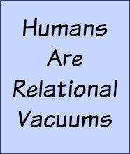 Humans are relational vacuums