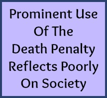 Prominent use of the death penalty reflects poorly on society.