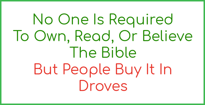 No one is required to own, read, or believe the Bible but people buy it in droves.