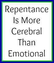 Repentance is more cerebral than emotional. No one repents without first thinking