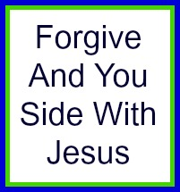 Forgive and you side with Jesus