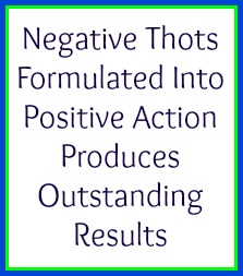 Negative thots formulated into positive action produces outstanding results