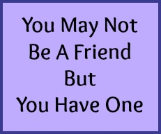 You may not be a friend but you have one.