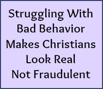 Struggling with bad behavior makes Christians look real, not fraudulent.