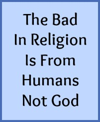 The bad in religion is from humans not God.