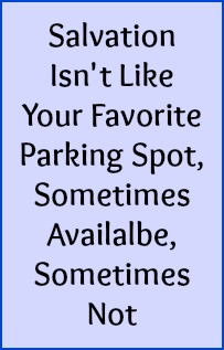 Salvation isn't like your favorite parking spot, sometimes available, sometimes not.