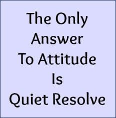 The only answer to attitude is quiet resolve.
