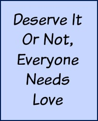 Deserve it or not, everyone needs love.
