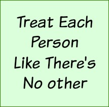 Treat each person like there is no other.