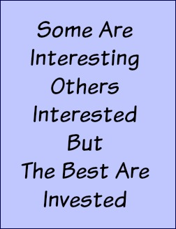 Some are interesting, others interested but the best are invested.