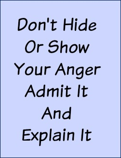 Don't hide or show your anger. Admit it and explain it.