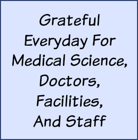 Grateful everyday for medical science, doctors, facilities and staff.