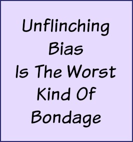 Unflinching bias is the worst kind of bondage.