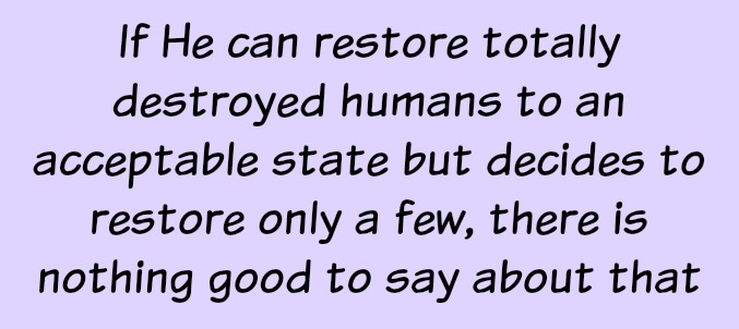If God can restore totally destroyed humans to an acceptable state but decides to restore only a few, there is nothing good to say about that.