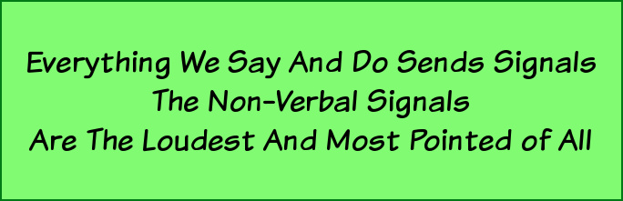Everything we say and do sends signals. The non-verbal signals are the loudest and most pointed of all.