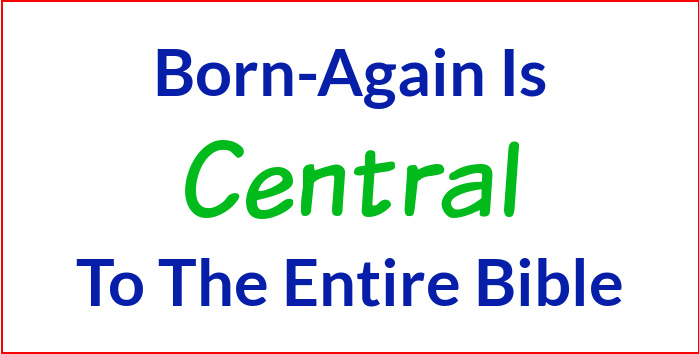 Born-Again is central to the entire Bible.