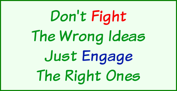 Don't fight the wrong ideas, just engage the right ones.