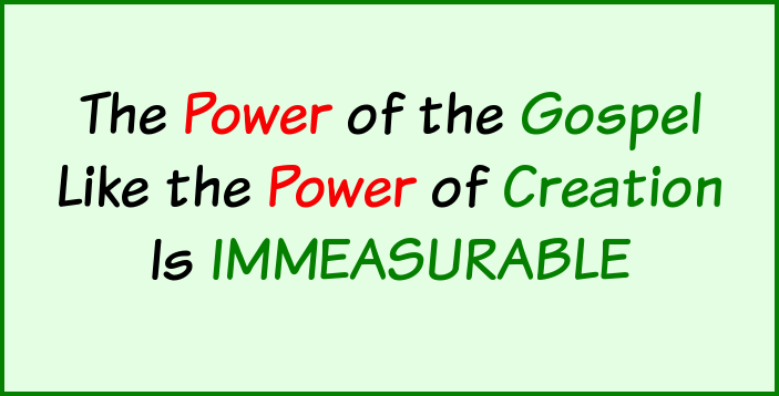 The power of the Gospel, like the power of creation is immesurable.