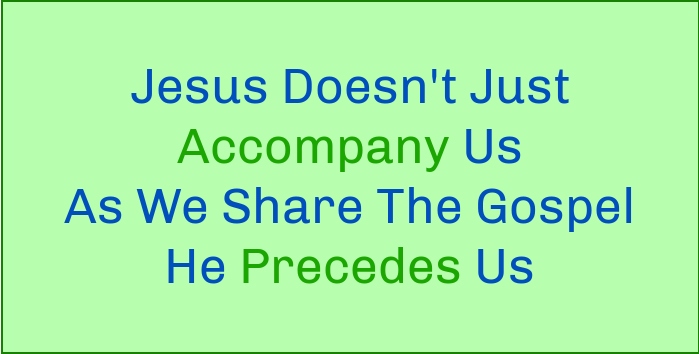 Jesus doesn't just accompany us as we share the Gospel, He precedes us.