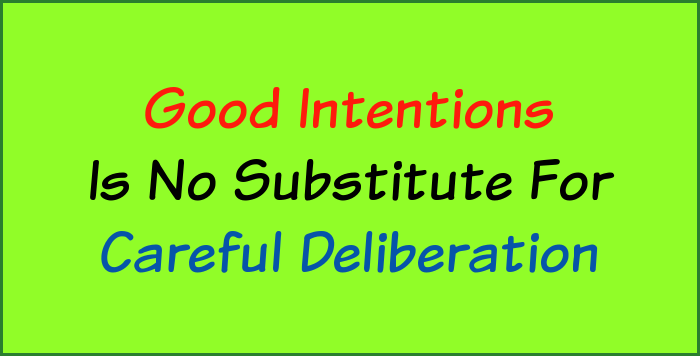 Good intentions is no substitute for careful deliberation