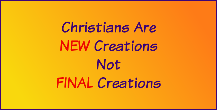 Christians are new creations, not final creations.