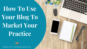 How To Use Your Blog To Market Your Practice on NPBusiness.ORG