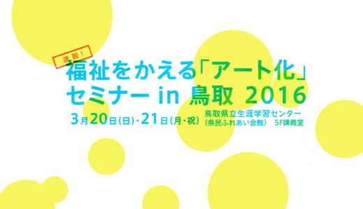 『福祉をかえる「アート化」 セミナーin鳥取2016』へ代表が登壇いたします