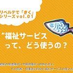 """リベルテできくシリーズvol.01『""""福祉サービス""""ってどう使うの?』"""