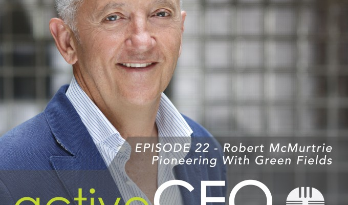 active CEO Podcast #22 Robert McMurtrie Pioneering With Green Fields
