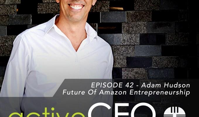 active CEO Podcast #42 Adam Hudson Future of Amazon Entrepreneurship