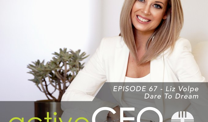 active CEO Podcast #67 Liz Volpe Dare To Dream