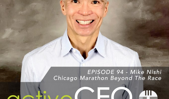 active CEO Podcast #94 Mike Nishi Chicago Marathon Beyond The Race